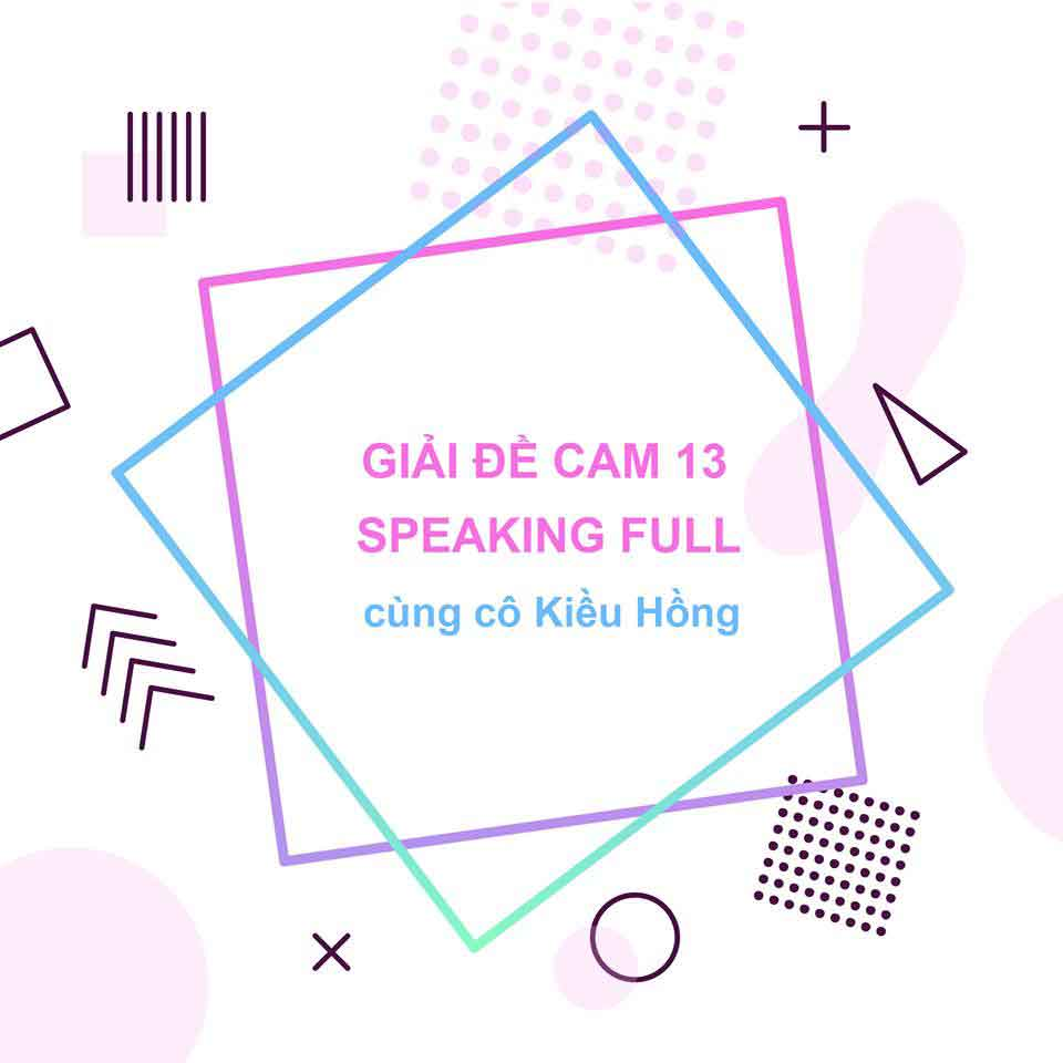 GIẢI ĐỀ CAM 13 SPEAKING FULL