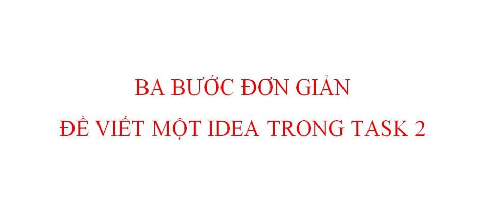 BA BƯỚC ĐƠN GIẢN ĐỂ VIẾT MỘT IDEA TRONG WRITING TASK 2