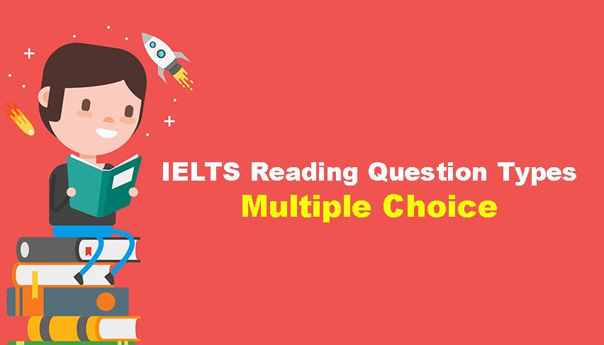 MULTIPLE CHOICE TRONG IELTS READING – VÌ SAO LẠI KHÓ?