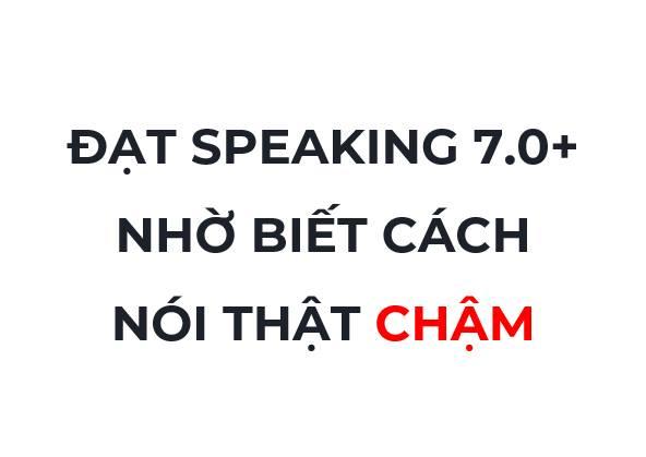 Đạt Speaking 7.0 +  nhờ biết cách nói chậm