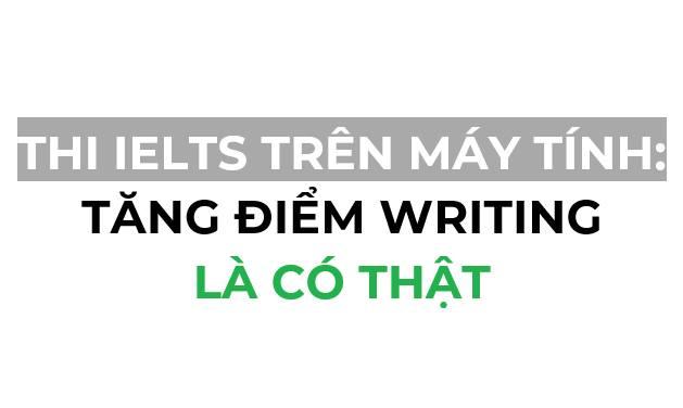 Thi IELTS trên máy tính: tăng điểm writing là có thật